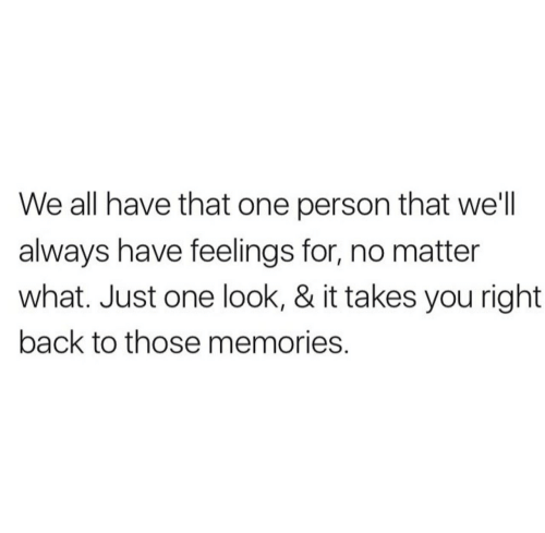 Back, One, and All: We all have that one person that we'll  always have feelings for, no matter  what. Just one look, & it takes you right  back to those memories