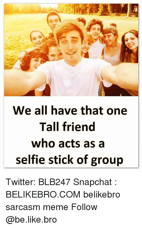 Be Like, Meme, and Memes: We all have that one  Tall friend  who acts as a  selfie stick of groujp Twitter: BLB247 Snapchat : BELIKEBRO.COM belikebro sarcasm meme Follow @be.like.bro