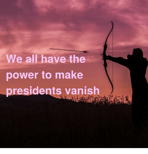 Power, Presidents, and Vanish: We all have the  power to make  presidents vanish
