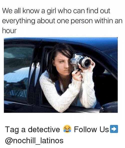 Latinos, Memes, and Girl: We all know a girl who can find out  everything about one person within arn  hour Tag a detective 😂 Follow Us➡️ @nochill_latinos
