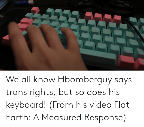 Flat Earth: We all know Hbomberguy says trans rights, but so does his keyboard! (From his video Flat Earth: A Measured Response)