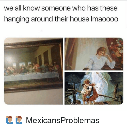 Memes, House, and 🤖: we all know someone who has these  hanging around their house Imaoooo 🙋🏽♂️🙋🏽♂️ MexicansProblemas