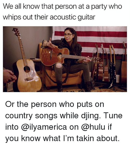 Funny, Hulu, and Party: We all know that person at a party who  whips out their acoustic guitar Or the person who puts on country songs while djing. Tune into @ilyamerica on @hulu if you know what I'm takin about.