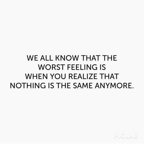 The Worst, All, and You: WE ALL KNOW THAT THE  WORST FEELING IS  WHEN YOU REALIZE THAT  NOTHING IS THE SAME ANYMORE.