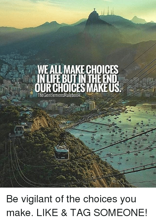 Life, Memes, and Tag Someone: WE ALL MAKE CHOICES  IN LIFE BUT IN THE END  OUR CHOICES MAKEUS  TheGentlemensRulebook Be vigilant of the choices you make. LIKE & TAG SOMEONE!