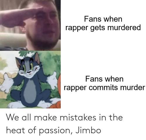 Mistakes: We all make mistakes in the heat of passion, Jimbo