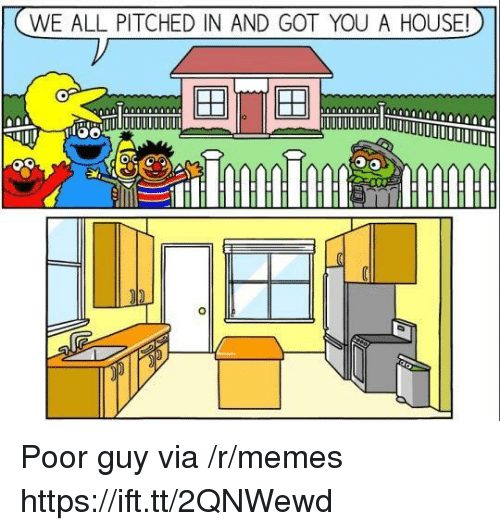 Memes, House, and Got: WE ALL PITCHED IN AND GOT YOU A HOUSE! Poor guy via /r/memes https://ift.tt/2QNWewd