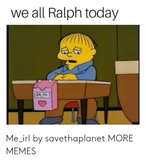 Dank, Memes, and Target: we all Ralph today  RALPH Me_irl by savethaplanet MORE MEMES