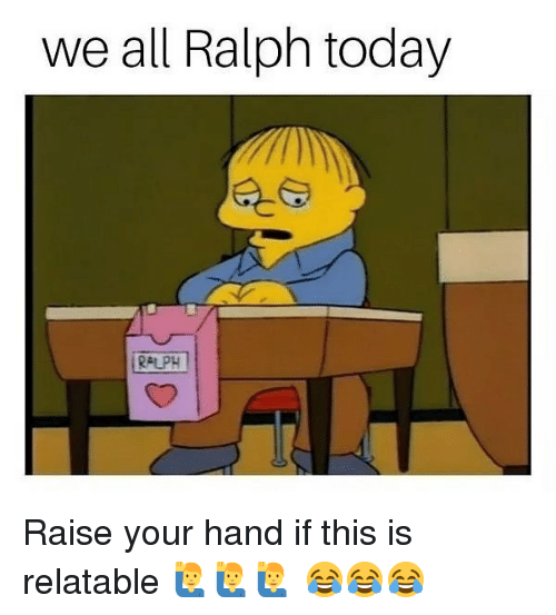 Memes, Today, and Relatable: we all Ralph today  RALPH Raise your hand if this is relatable 🙋‍♂️🙋‍♂️🙋‍♂️ 😂😂😂