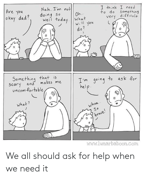 ask: We all should ask for help when we need it
