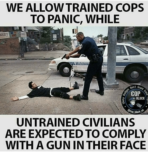 Gun, Cops, and Face: WE ALLOWTRAINED COPS  TO PANIC, WHILE  Don't Gran  BLOCI  .block  UNTRAINED CIVILIANS  ARE EXPECTED TO COMPLY  WITH A GUN IN THEIR FACE