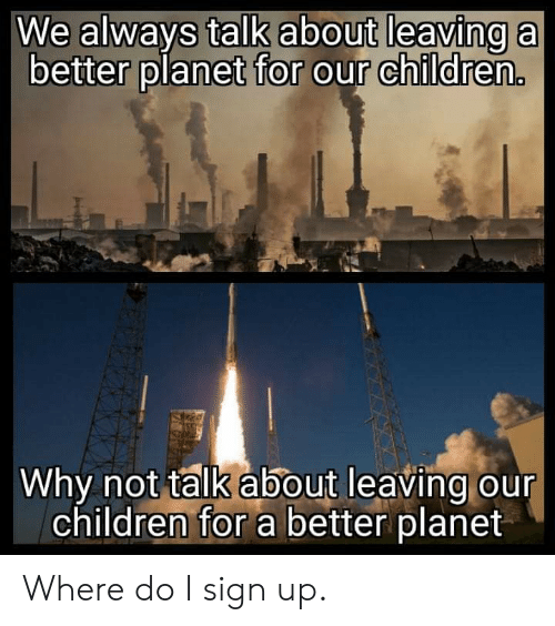 Children, Reddit, and Planet: We always talk about leaving a  better planet for our childre..  Why not talk about leaving our  children for a better planet Where do I sign up.