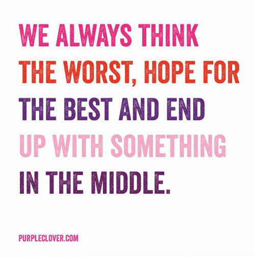 memes: WE ALWAYS THINK  THE WORST HOPE FOR  THE BEST AND END  UP WITH SOMETHING  IN THE MIDDLE  PURPLECLOVER.COM