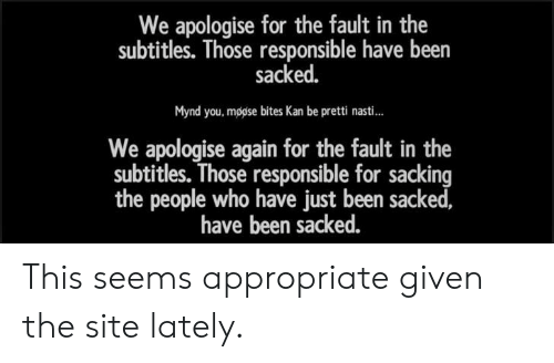 Been, Who, and Site: We apologise for the fault in the  subtitles. Those responsible have been  sacked.  Mynd you, mogise bites Kan be pretti nasti...  We apologise again for the fault in the  subtitles. Those responsible for sacking  the people who have just been sacked,  have been sacked. This seems appropriate given the site lately.