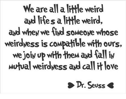Dr. Seuss, Fall, and Love: We are all a little weird  ayd l  ites a ltle weird,  ayd whey we ind soMeove whose  weirdwess is compatible with ours,  we joiy up with thew ad fall iv  Mutual weirdvess and call it love  Dr. Seuss