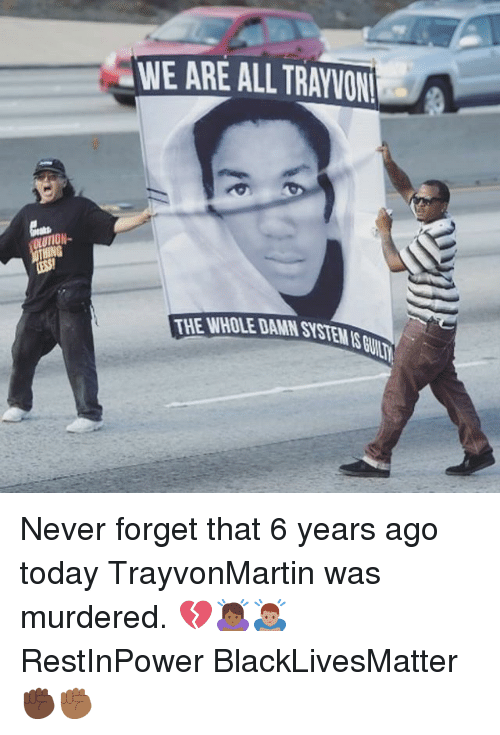 Black Lives Matter: WE ARE ALL TRAYVON  THE WHOLE DAMN SYSTEMS Never forget that 6 years ago today TrayvonMartin was murdered. 💔🙇🏾♀️🙇🏽♂️ RestInPower BlackLivesMatter ✊🏿✊🏾