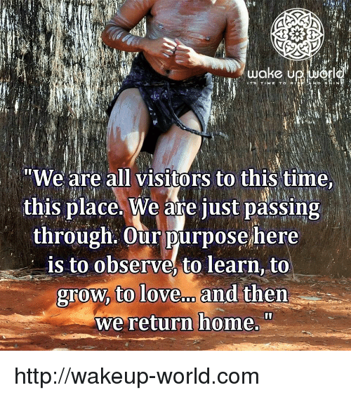 "Love, Home, and Http: ""We are all visitors to this time  this place. We are just passing  through. Our purpose here  is to observe, to learn, to  grow, to love.. and then  we return home."" http://wakeup-world.com"