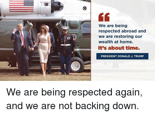 Home, Time, and Trump: We are being  respected abroad and  we are restoring our  wealth at home.  It's about time.  PRESIDENT DONALD J. TRUMP We are being respected again, and we are not backing down.