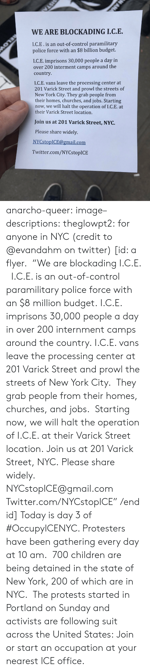 "York City: WE ARE BLOCKADING I.C.E.  I.C.E.is an out-of-control paramilitary  police force with an $8 billion budget.  I.C.E. imprisons 30,000 people a day in  over 200 interment camps around the  country  I.C.E. vans leave the processing center at  201 Varick Street and prowl the streets of  New York City. They grab people from  their homes, churches, and jobs. Starting  now, we will halt the operation of I.C.E. at  their Varick Street location.  Join us at 201 Varick Street, NYC.  Please share widely.  NYCstopICE@gmail.com  Twitter.com/NYCstopICE anarcho-queer: image–descriptions:  theglowpt2: for anyone in NYC (credit to @evandahm on twitter) [id: a flyer.  ""We are blockading I.C.E.   I.C.E. is an out-of-control paramilitary police force with an $8 million budget. I.C.E. imprisons 30,000 people a day in over 200 internment camps around the country. I.C.E. vans leave the processing center at 201 Varick Street and prowl the streets of New York City.  They grab people from their homes, churches, and jobs.  Starting now, we will halt the operation of I.C.E. at their Varick Street location. Join us at 201 Varick Street, NYC. Please share widely. NYCstopICE@gmail.com Twitter.com/NYCstopICE"" /end id]  Today is day 3 of #OccupyICENYC. Protesters have been gathering every day at 10 am.  700 children are being detained in the state of New York, 200 of which are in NYC.  The protests started in Portland on Sunday and activists are following suit across the United States: Join or start an occupation at your nearest ICE office."