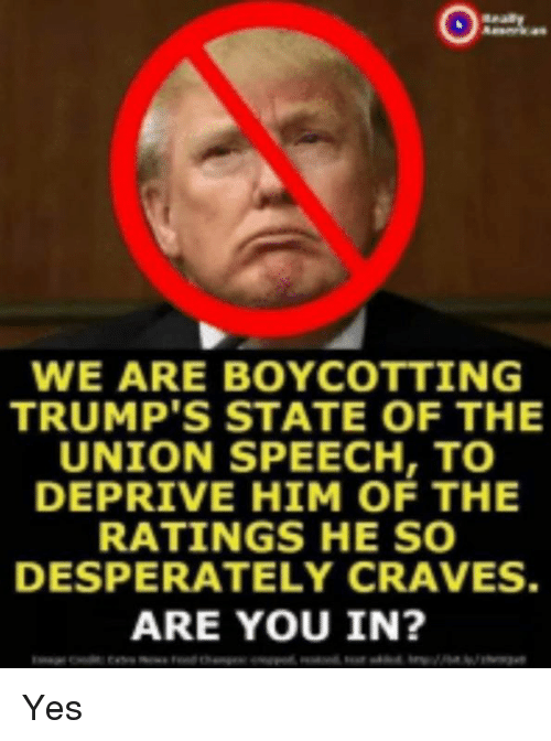 Yes, Him, and State of the Union: WE ARE BOYCOTTING  TRUMP'S STATE OF THE  UNION SPEECH, TO  DEPRIVE HIM OF THE  RATINGS HE SO  DESPERATELY CRAVES  ARE YOU IN Yes
