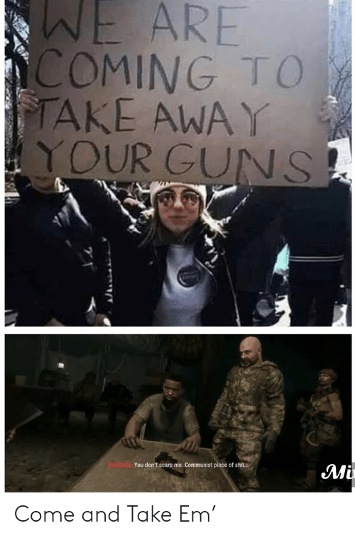 Scare: WE ARE  COMING TO  TAKE AWAY  YOUR GUNS  BOWMAN You don't scare me. Communist piece of shit..  Mi Come and Take Em'
