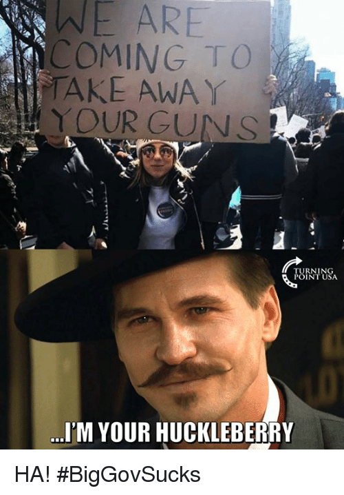 Guns, Memes, and 🤖: WE  ARE  COMING TO  TAKE AWAY  YOUR GUNS  TURNING  POINT USA  I'M YOUR HUCKLEBERRY HA! #BigGovSucks