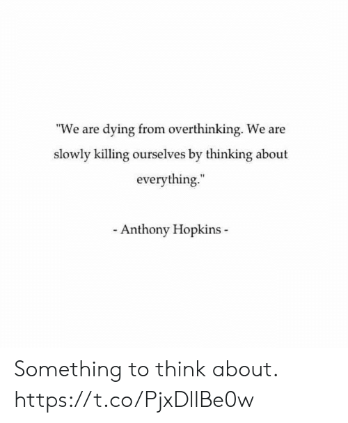 """overthinking: """"We are dying from overthinking. We are  slowly killing ourselves by thinking about  everything.  Anthony Hopkins Something to think about. https://t.co/PjxDllBe0w"""