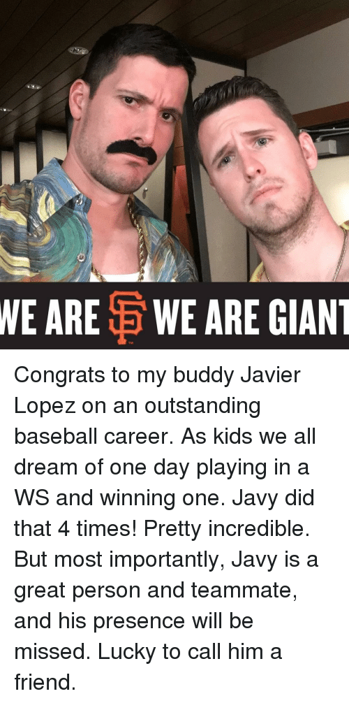 Baseballisms: WE ARE  E WE ARE GIANT Congrats to my buddy Javier Lopez on an outstanding baseball career. As kids we all dream of one day playing in a WS and winning one. Javy did that 4 times! Pretty incredible. But most importantly, Javy is a great person and teammate, and his presence will be missed. Lucky to call him a friend.