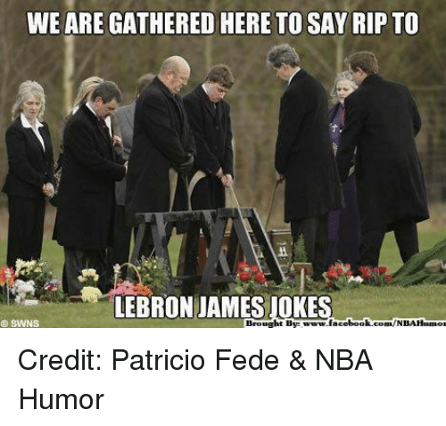 Facebook, LeBron James, and Nba: WE ARE GATHERED HERE TO SAY RIP TO  LEBRON JAMES JOKE  SWNS  Brought Byte  facebook.com/NBAHam Credit: Patricio Fede & NBA Humor