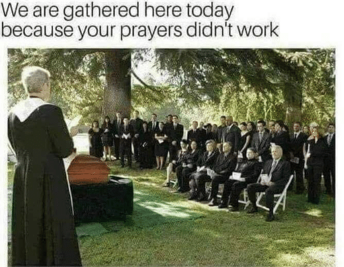 Work, Today, and Because: We are gathered here today  because your prayers didn't work
