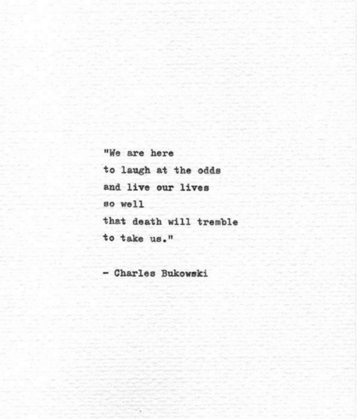 """Death, Live, and Charles Bukowski: """"We are here  to laugh at the odds  and live our lives  so well  that death will tremble  to take us.""""  - Charles Bukowski"""