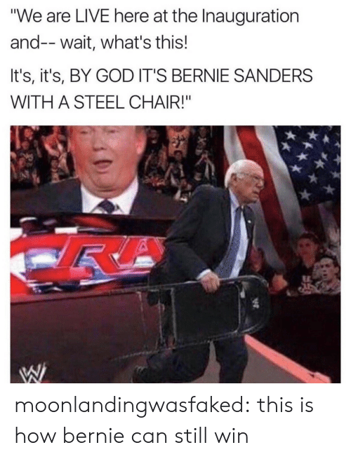 "Bernie Sanders, God, and Target: ""We are LIVE here at the Inauguration  and--wait, what's this!  It's, it's, BY GOD IT'S BERNIE SANDERS  WITH A STEEL CHAIR!"" moonlandingwasfaked: this is how bernie can still win"