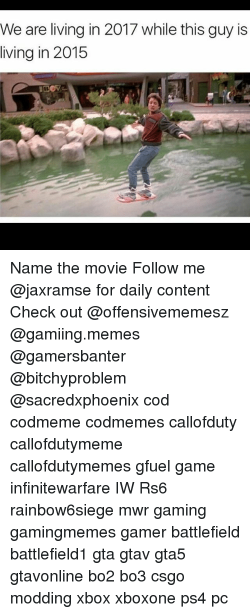 Memes, Ps4, and Xbox: We are living in 2017 while this guy is  living in 2015 Name the movie Follow me @jaxramse for daily content Check out @offensivememesz @gamiing.memes @gamersbanter @bitchyproblem @sacredxphoenix cod codmeme codmemes callofduty callofdutymeme callofdutymemes gfuel game infinitewarfare IW Rs6 rainbow6siege mwr gaming gamingmemes gamer battlefield battlefield1 gta gtav gta5 gtavonline bo2 bo3 csgo modding xbox xboxone ps4 pc
