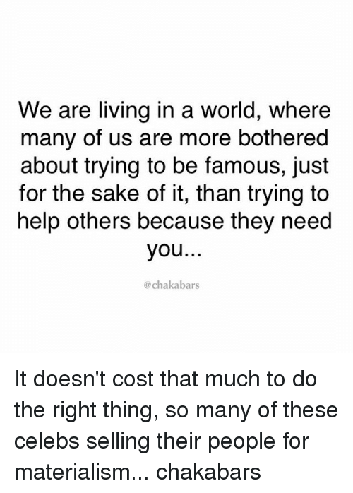 Materialism: We are living in a world, where  many of us are more bothered  about trying to be famous, just  for the sake of it, than trying to  help others because they need  you  chakabars It doesn't cost that much to do the right thing, so many of these celebs selling their people for materialism... chakabars