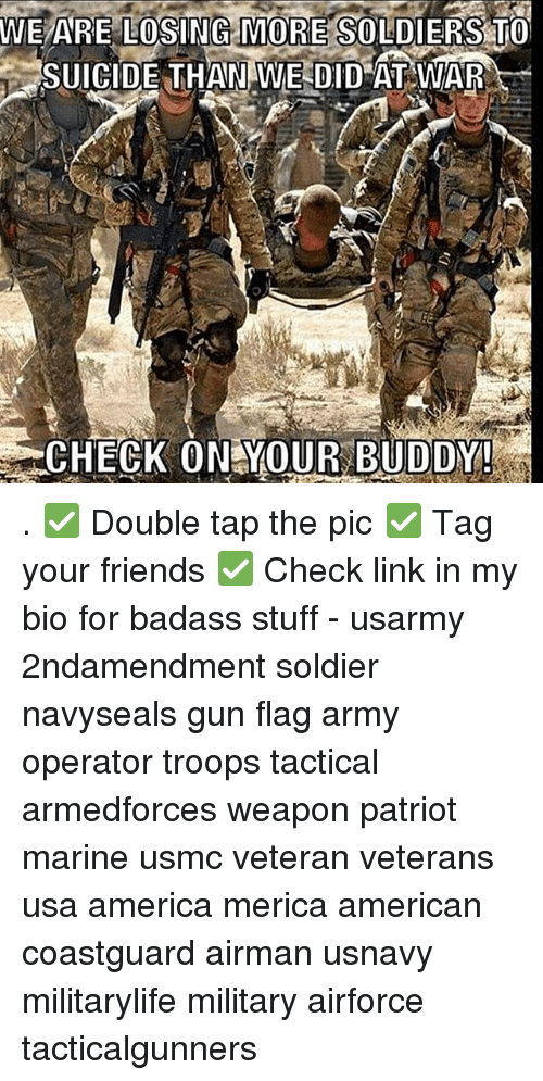 America, Friends, and Memes: WE ARE LOSING MORE SOLDIERS TO  SUICIDE THAN WE DID AT WAR  CHECK ON YOUR BUDDY . ✅ Double tap the pic ✅ Tag your friends ✅ Check link in my bio for badass stuff - usarmy 2ndamendment soldier navyseals gun flag army operator troops tactical armedforces weapon patriot marine usmc veteran veterans usa america merica american coastguard airman usnavy militarylife military airforce tacticalgunners