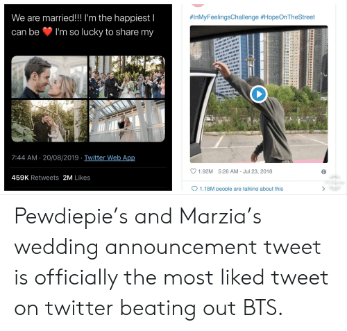 Twitter, Wedding, and Bts: We are married!! I'm the happiest I  #InMyFeelingsChallenge #HopeOnTheStreet  I'm so lucky to share my  can be  7:44 AM 20/08/2019 Twitter Web App  1.92M  5:26 AM - Jul 23, 2018  459K Retweets 2M Likes  STExpress  1.18M people are talkina about this Pewdiepie's and Marzia's wedding announcement tweet is officially the most liked tweet on twitter beating out BTS.