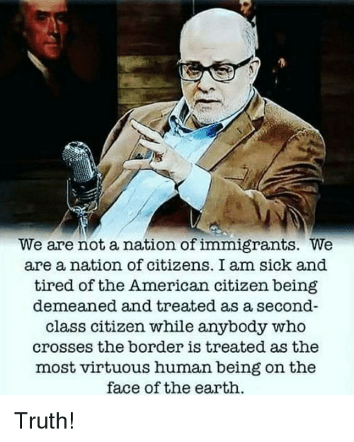 Memes, American, and Earth: We are not a nation of immigrants. We  are a nation of citizens. I am sick and  tired of the American citizen being  demeaned and treated as a second-  class citizen while anybody who  crosses the border is treated as the  most virtuous human being on the  face of the earth Truth!