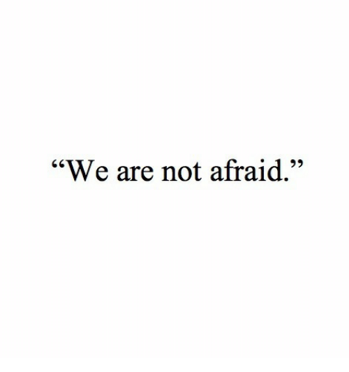 """Not Afraid, Afraid, and Not: """"We are not afraid."""""""
