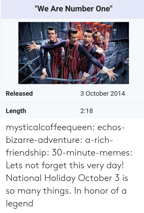 "In Honor Of: ""We Are Number One""  te  Released  3 October 2014  Length  2:18 mysticalcoffeequeen:  echos-bizarre-adventure:  a-rich-friendship:  30-minute-memes:  Lets not forget this very day!  National Holiday  October 3 is so many things.   In honor of a legend"