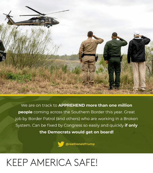 Borders: We are on track to APPREHEND more than one million  people coming across the Southern Border this year. Great  job by Border Patrol (and others) who are working in a Broken  System. Can be fixed by Congress so easily and quickly if only  the Democrats would get on board!  @realDonaldTrump KEEP AMERICA SAFE!