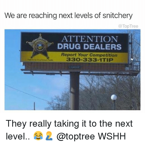 Memes, Wshh, and Drug: We are reaching next levels of snitchery  @TopTree  ATTENTION  DRUG DEALERS  Report Your Competition  330-333-1TIP They really taking it to the next level.. 😂🤦♂️ @toptree WSHH