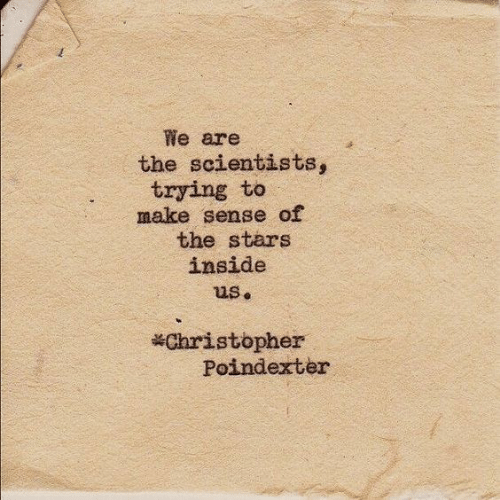 christopher: We are  the scientists,  trying to  make sense of  the stars  inside  us.  Christopher  Poindexter