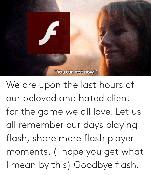 beloved: We are upon the last hours of our beloved and hated client for the game we all love. Let us all remember our days playing flash, share more flash player moments. (I hope you get what I mean by this) Goodbye flash.