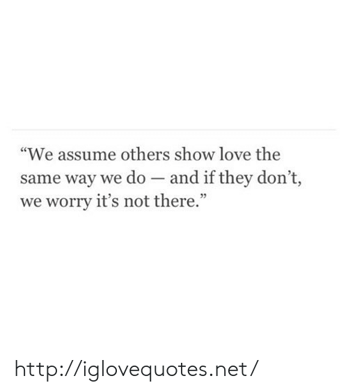 "Love, Http, and Net: ""We assume others show love the  same way we do - and if they don't,  we worry it's not there."" http://iglovequotes.net/"
