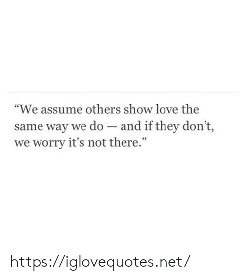 """Love, Net, and They: """"We assume others show love the  same way we do and if they don't,  worry it's not there."""" https://iglovequotes.net/"""