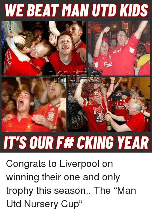 "Memes, Liverpool F.C., and Kids: WE BEAT MAN UTD KIDS  IT'S OUR F# CKING YEAR Congrats to Liverpool on winning their one and only trophy this season.. The ""Man Utd Nursery Cup"""