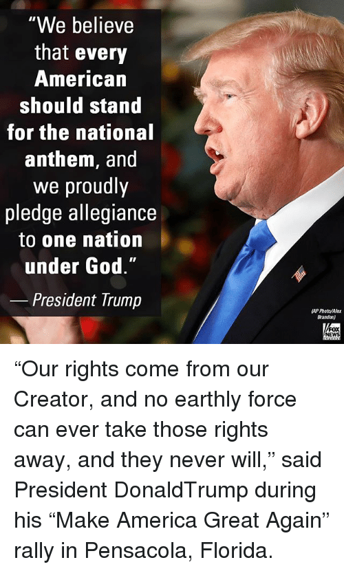 "America, God, and Memes: We believe  that every  American  should stand  for the national  anthem, and  we proudly  pledge allegiance  to one nation  under God.""  President Trump  AP Photo/Alex  Brandon)  FOX  NEWS ""Our rights come from our Creator, and no earthly force can ever take those rights away, and they never will,"" said President DonaldTrump during his ""Make America Great Again"" rally in Pensacola, Florida."