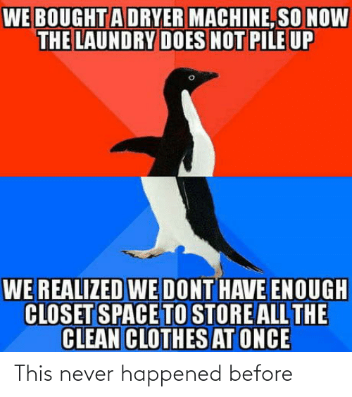 Dryer: WE BOUGHTA DRYER MACHINE, SO NOW  THE LAUNDRY DOES NOT PILE UP  WE REALIZED WE DONT HAVE ENOUGH  CLOSET SPACE TO STORE ALL THE  CLEAN CLOTHES AT ONCE This never happened before