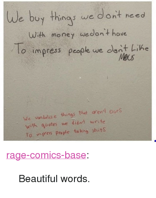 """Beautiful, Money, and Tumblr: we buy thinas we dont need  uuth money wedont have  o impress people we dont Like  o impress people we con  Meus  We vundalize things that arent ourS  with quotes we didnt write  To press Peaple ta king shitS <p><a href=""""http://ragecomicsbase.com/post/160148036832/beautiful-words"""" class=""""tumblr_blog"""">rage-comics-base</a>:</p>  <blockquote><p>Beautiful words.</p></blockquote>"""