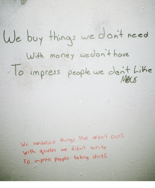 Memes, Vandalize, and 🤖: We buy thing we  dont need  With money we don't have  To impress people we dont Lin  We vandalize things that aren't ours  with quotes we didn't write  To inPess people ta king shits